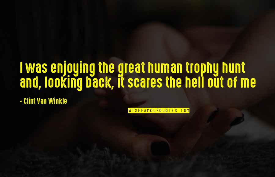 Enjoying The Now Quotes By Clint Van Winkle: I was enjoying the great human trophy hunt