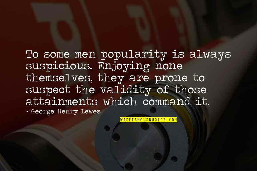 Enjoying The Now Quotes By George Henry Lewes: To some men popularity is always suspicious. Enjoying
