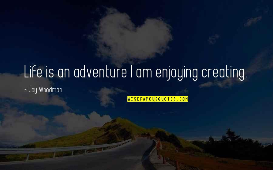 Enjoying The Now Quotes By Jay Woodman: Life is an adventure I am enjoying creating.