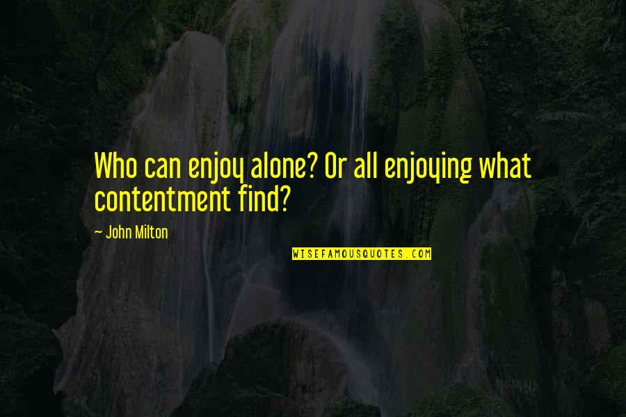 Enjoying The Now Quotes By John Milton: Who can enjoy alone? Or all enjoying what