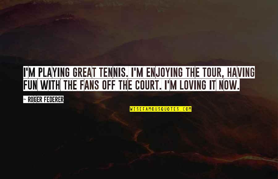Enjoying The Now Quotes By Roger Federer: I'm playing great tennis. I'm enjoying the tour,