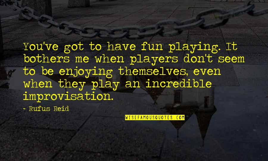 Enjoying The Now Quotes By Rufus Reid: You've got to have fun playing. It bothers
