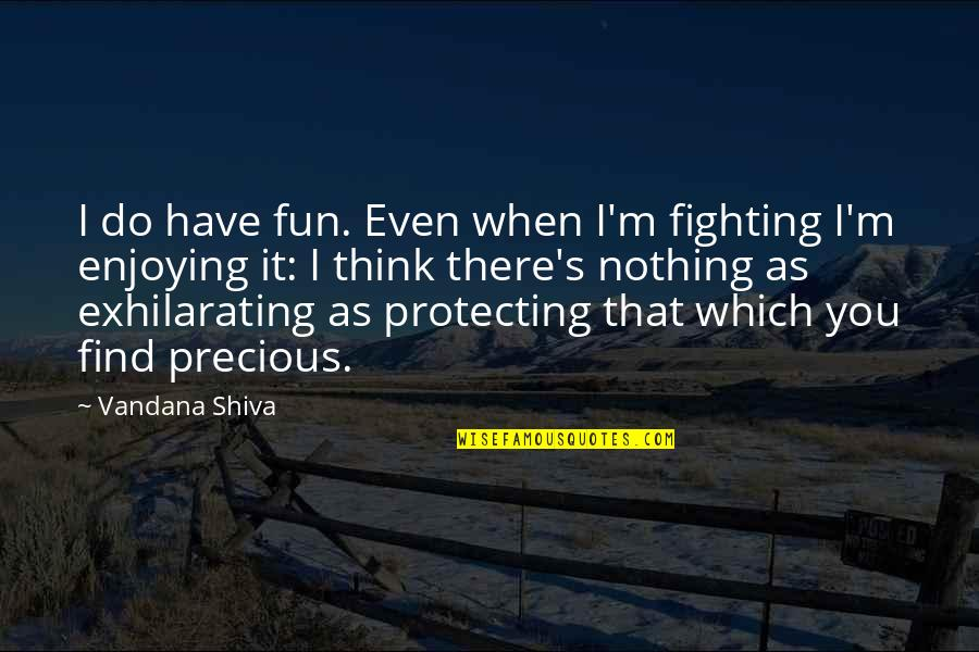Enjoying The Now Quotes By Vandana Shiva: I do have fun. Even when I'm fighting
