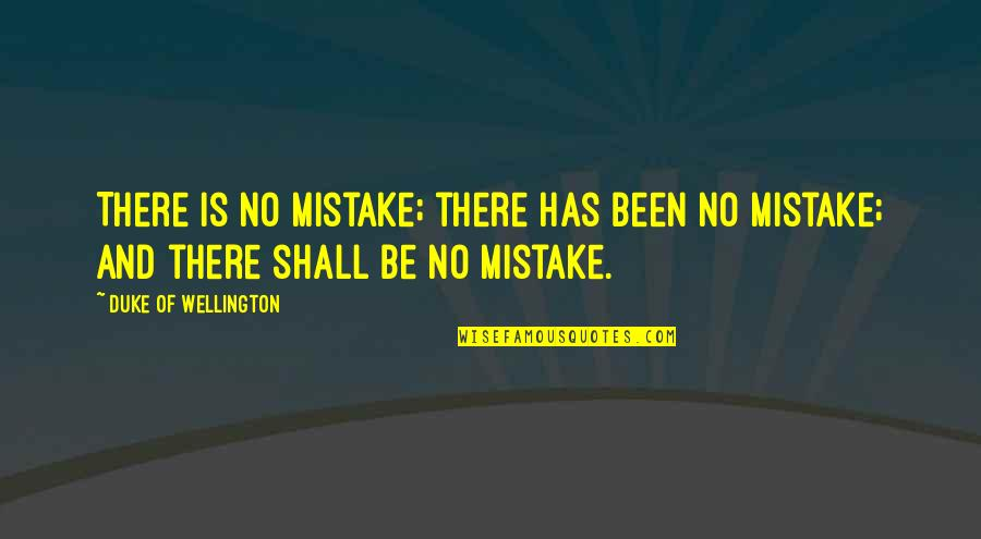 Enjoying With My Cousins Quotes By Duke Of Wellington: There is no mistake; there has been no