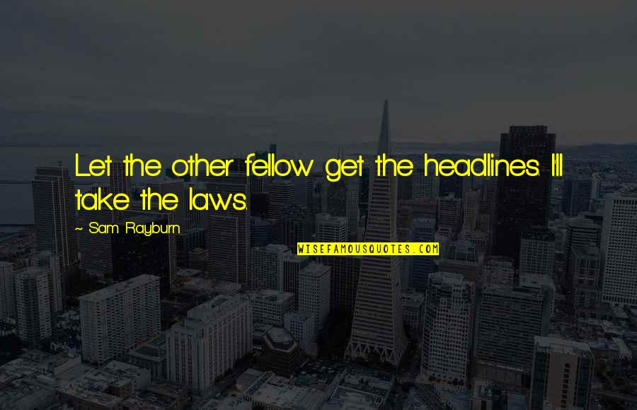 Enjoying With My Cousins Quotes By Sam Rayburn: Let the other fellow get the headlines. I'll