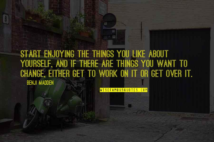 Enjoying Work Quotes By Benji Madden: Start enjoying the things you like about yourself,