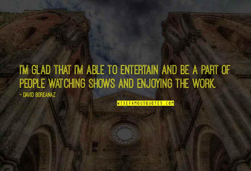 Enjoying Work Quotes By David Boreanaz: I'm glad that I'm able to entertain and