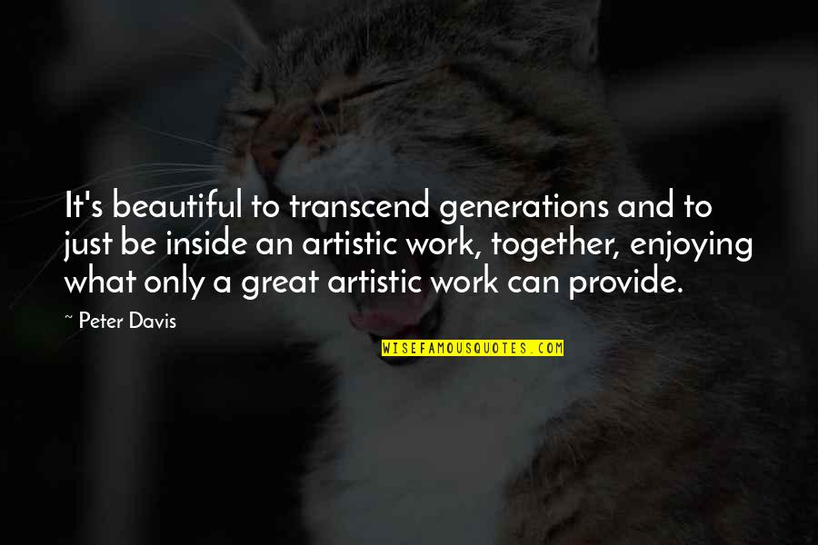 Enjoying Work Quotes By Peter Davis: It's beautiful to transcend generations and to just
