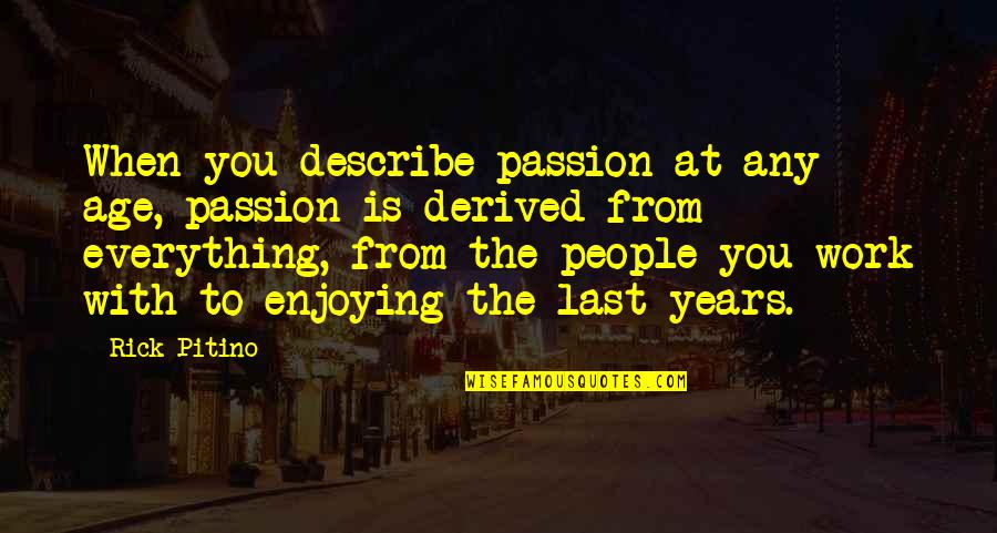 Enjoying Work Quotes By Rick Pitino: When you describe passion at any age, passion