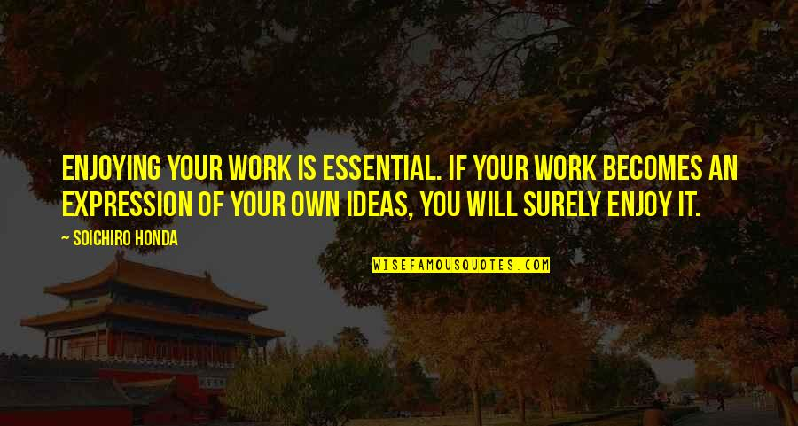 Enjoying Work Quotes By Soichiro Honda: Enjoying your work is essential. If your work