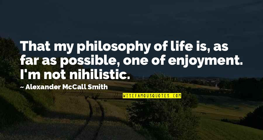 Enjoyment Of Life Quotes By Alexander McCall Smith: That my philosophy of life is, as far