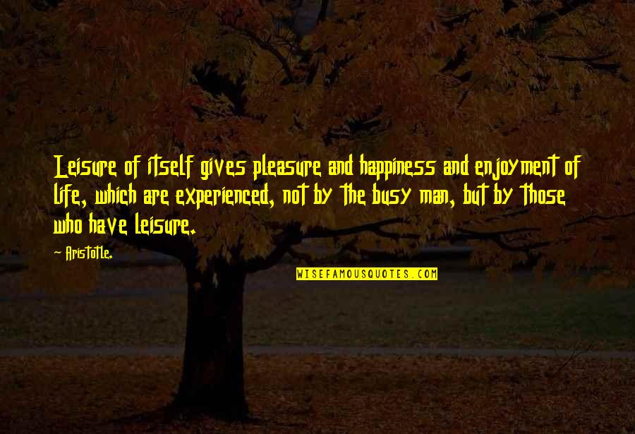 Enjoyment Of Life Quotes By Aristotle.: Leisure of itself gives pleasure and happiness and