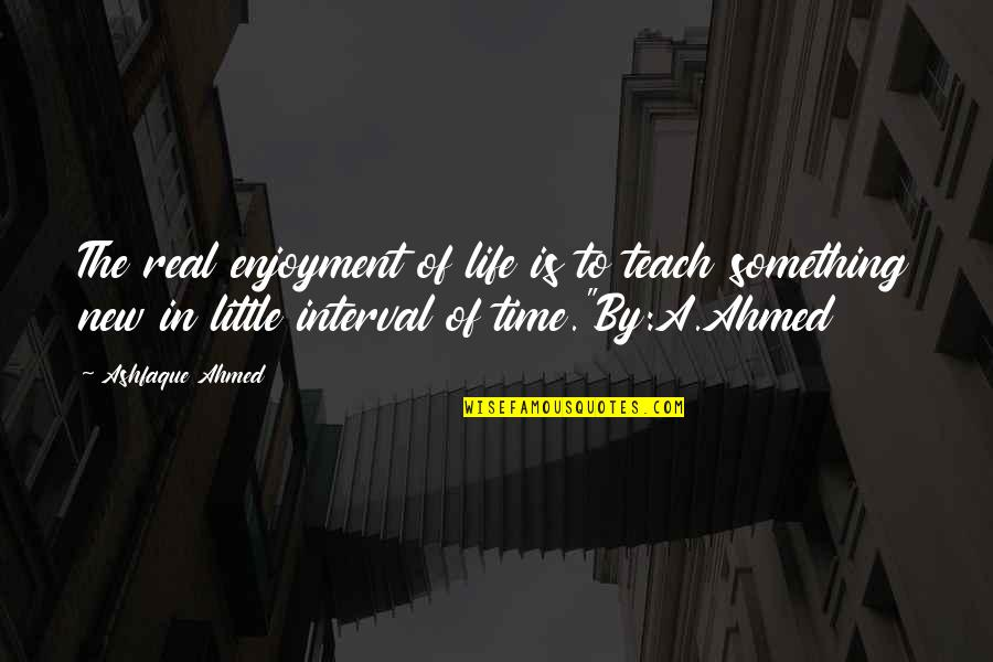 Enjoyment Of Life Quotes By Ashfaque Ahmed: The real enjoyment of life is to teach