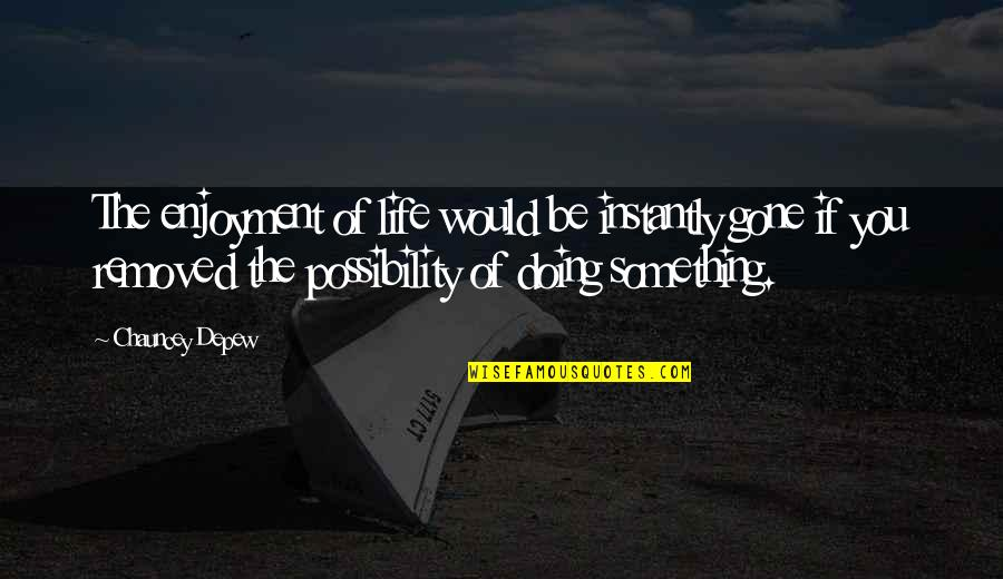 Enjoyment Of Life Quotes By Chauncey Depew: The enjoyment of life would be instantly gone