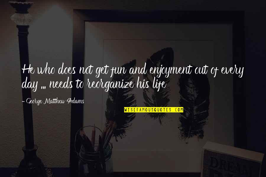 Enjoyment Of Life Quotes By George Matthew Adams: He who does not get fun and enjoyment