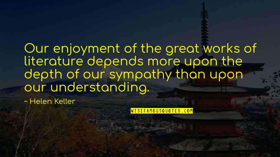 Enjoyment Of Life Quotes By Helen Keller: Our enjoyment of the great works of literature