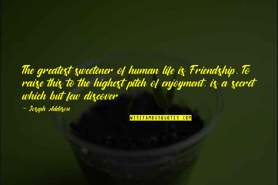 Enjoyment Of Life Quotes By Joseph Addison: The greatest sweetener of human life is Friendship.