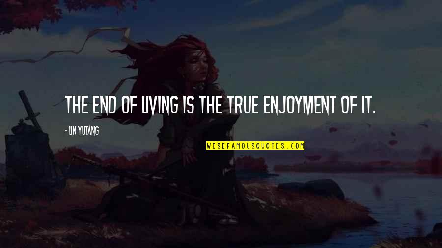 Enjoyment Of Life Quotes By Lin Yutang: The end of living is the true enjoyment