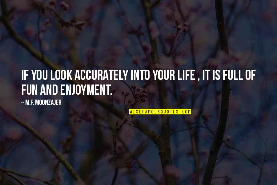 Enjoyment Of Life Quotes By M.F. Moonzajer: If you look accurately into your life ,