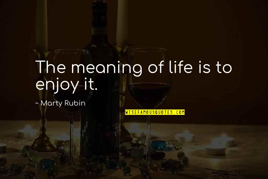 Enjoyment Of Life Quotes By Marty Rubin: The meaning of life is to enjoy it.