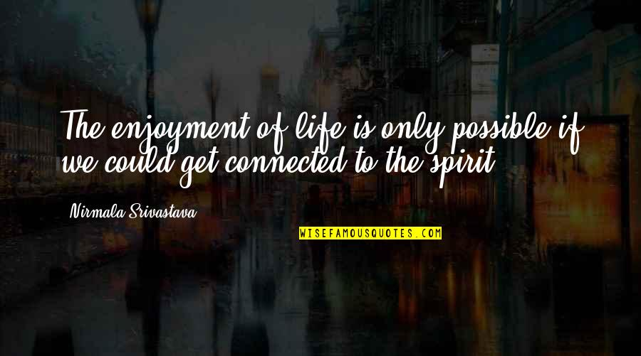 Enjoyment Of Life Quotes By Nirmala Srivastava: The enjoyment of life is only possible if