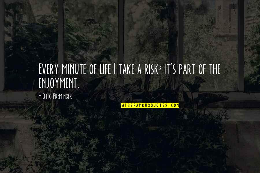 Enjoyment Of Life Quotes By Otto Preminger: Every minute of life I take a risk;