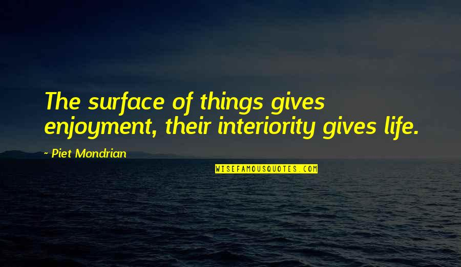 Enjoyment Of Life Quotes By Piet Mondrian: The surface of things gives enjoyment, their interiority