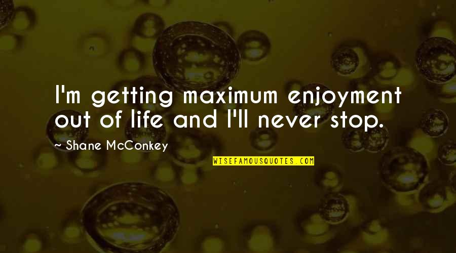 Enjoyment Of Life Quotes By Shane McConkey: I'm getting maximum enjoyment out of life and