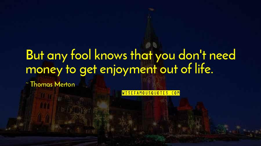 Enjoyment Of Life Quotes By Thomas Merton: But any fool knows that you don't need