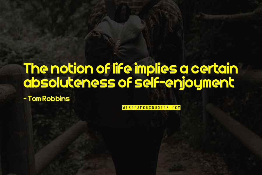 Enjoyment Of Life Quotes By Tom Robbins: The notion of life implies a certain absoluteness