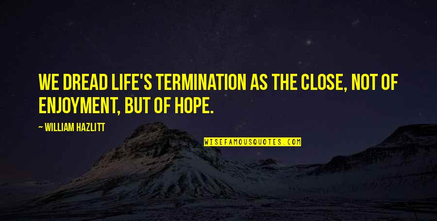 Enjoyment Of Life Quotes By William Hazlitt: We dread life's termination as the close, not