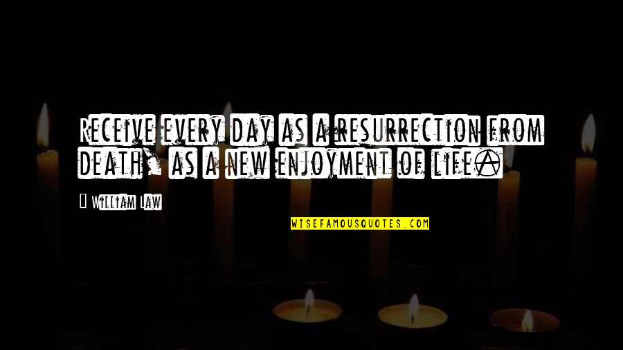 Enjoyment Of Life Quotes By William Law: Receive every day as a resurrection from death,