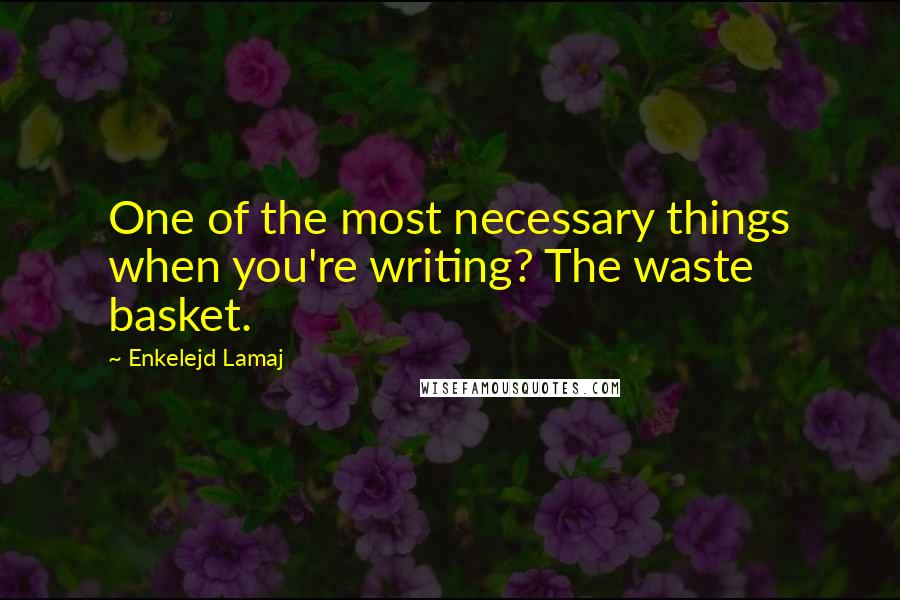 Enkelejd Lamaj quotes: One of the most necessary things when you're writing? The waste basket.