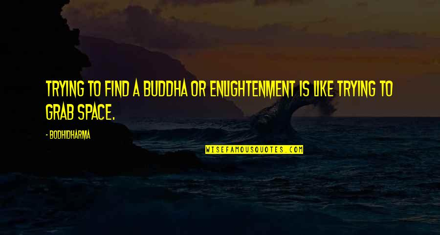 Enlightenment Buddha Quotes By Bodhidharma: Trying to find a buddha or enlightenment is
