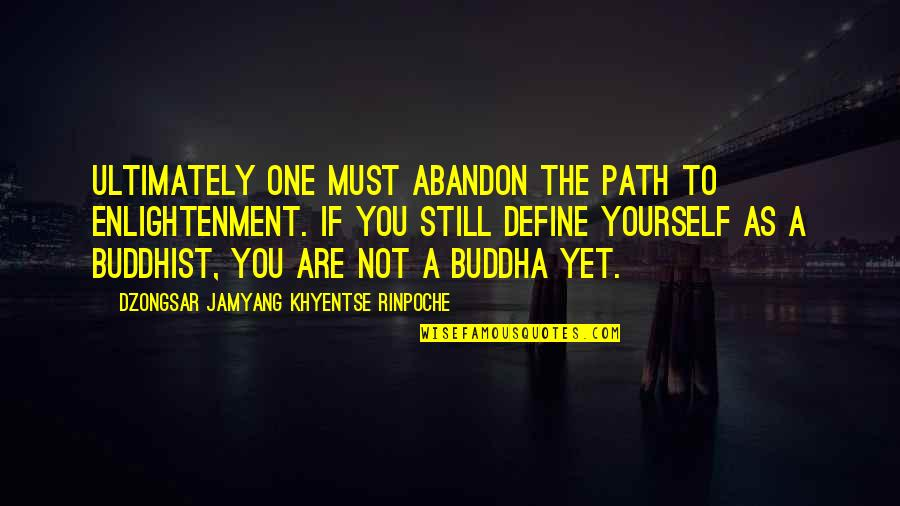 Enlightenment Buddha Quotes By Dzongsar Jamyang Khyentse Rinpoche: Ultimately one must abandon the path to enlightenment.
