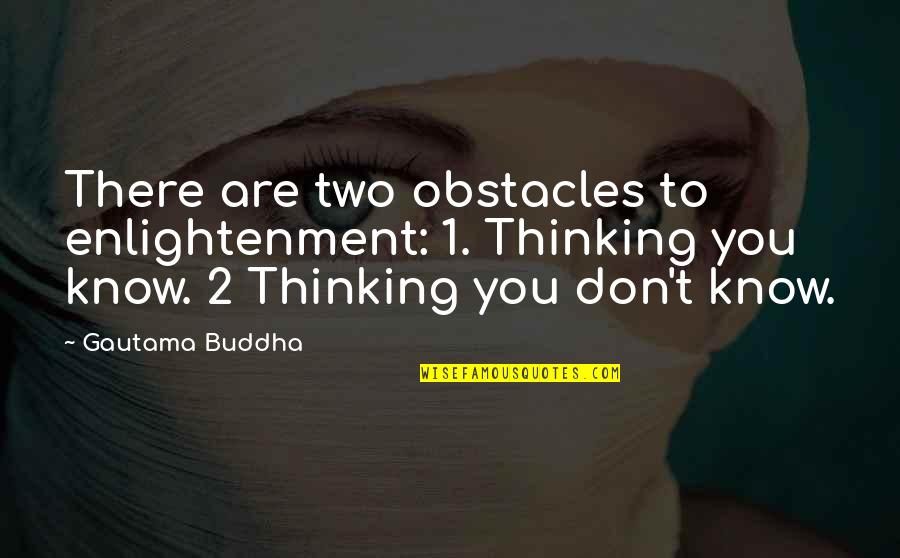 Enlightenment Buddha Quotes By Gautama Buddha: There are two obstacles to enlightenment: 1. Thinking
