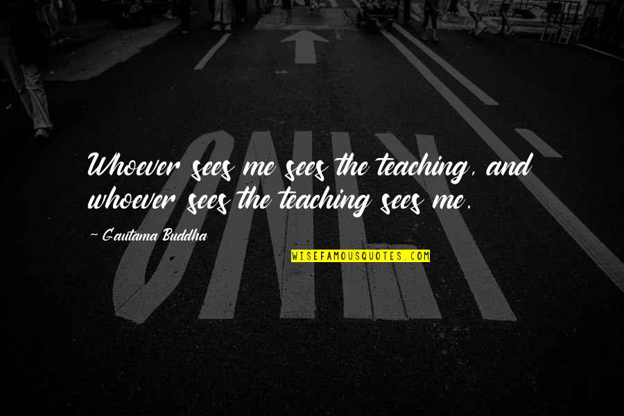 Enlightenment Buddha Quotes By Gautama Buddha: Whoever sees me sees the teaching, and whoever