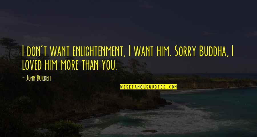 Enlightenment Buddha Quotes By John Burdett: I don't want enlightenment, I want him. Sorry