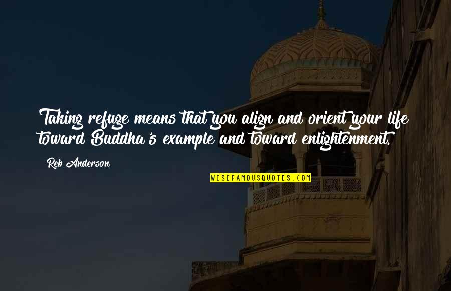 Enlightenment Buddha Quotes By Reb Anderson: Taking refuge means that you align and orient
