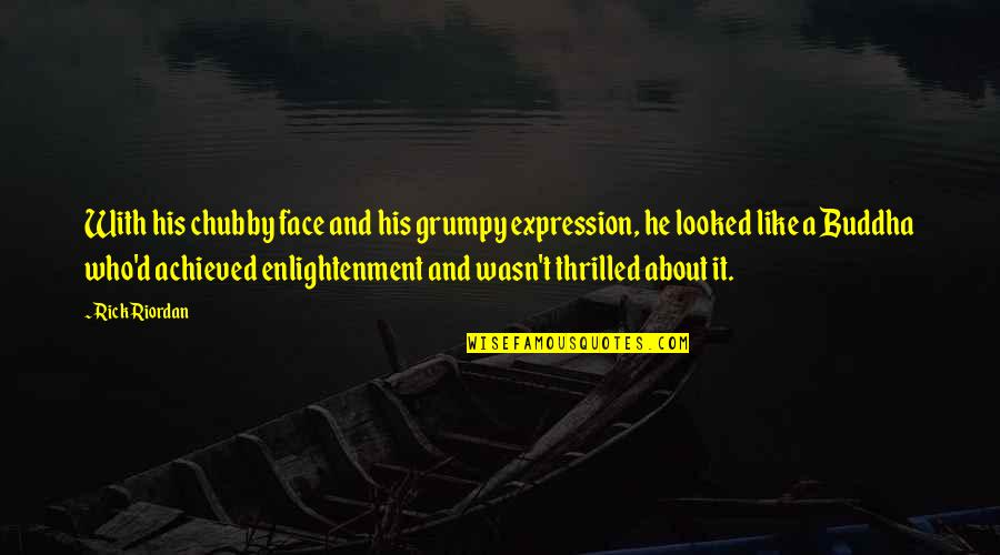 Enlightenment Buddha Quotes By Rick Riordan: With his chubby face and his grumpy expression,