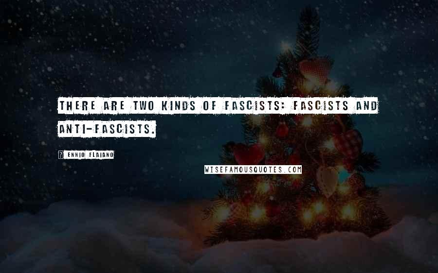 Ennio Flaiano quotes: There are two kinds of fascists: fascists and anti-fascists.