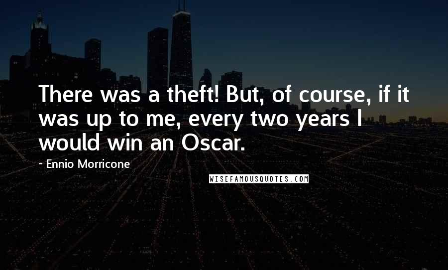 Ennio Morricone quotes: There was a theft! But, of course, if it was up to me, every two years I would win an Oscar.