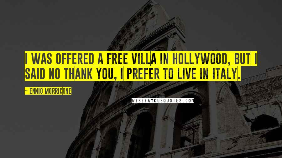Ennio Morricone quotes: I was offered a free villa in Hollywood, but I said no thank you, I prefer to live in Italy.