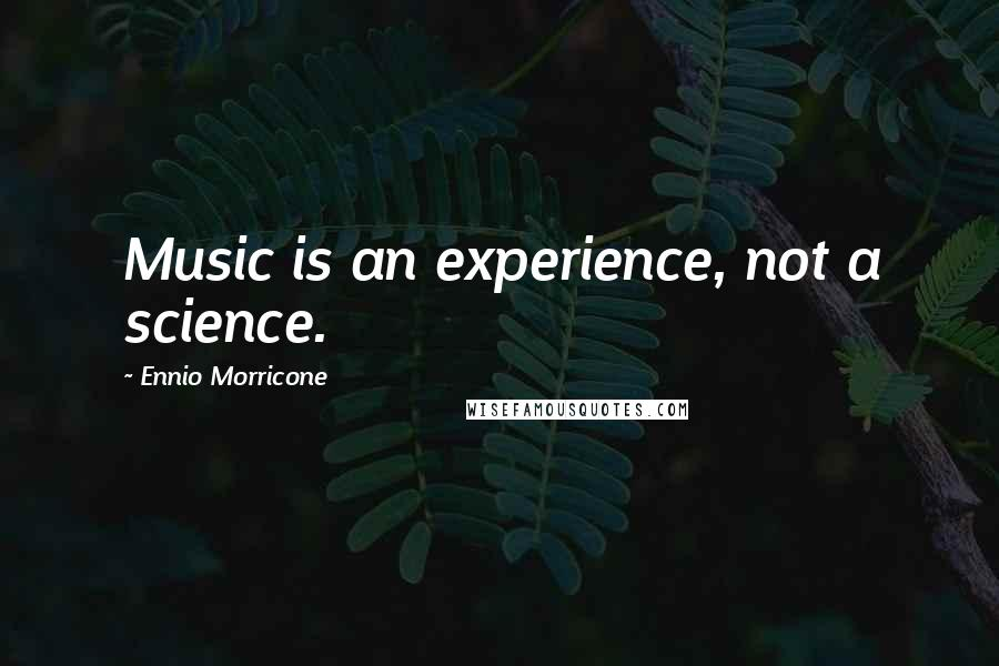 Ennio Morricone quotes: Music is an experience, not a science.