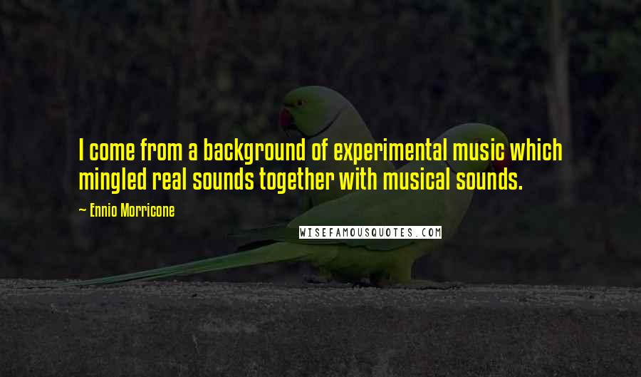 Ennio Morricone quotes: I come from a background of experimental music which mingled real sounds together with musical sounds.