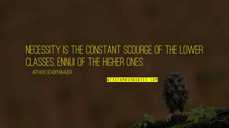 Ennui Quotes By Arthur Schopenhauer: Necessity is the constant scourge of the lower
