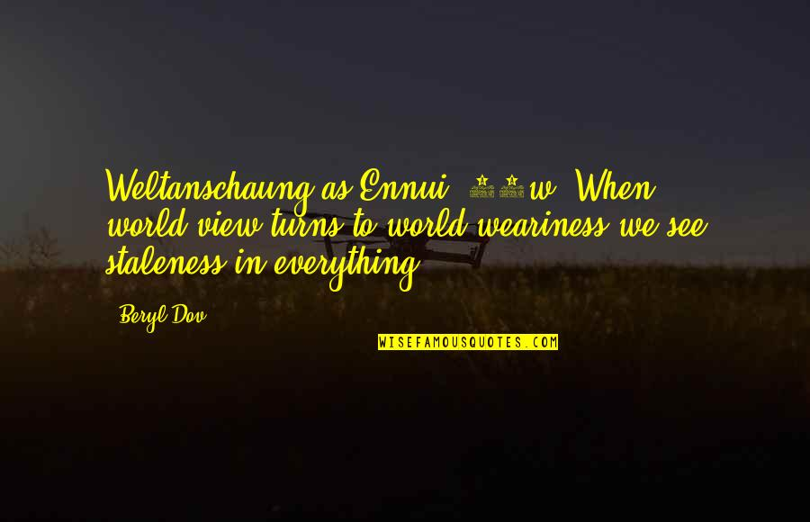 Ennui Quotes By Beryl Dov: Weltanschaung as Ennui [10w] When world-view turns to
