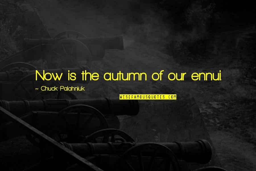 Ennui Quotes By Chuck Palahniuk: Now is the autumn of our ennui.