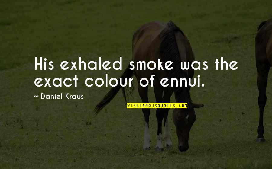 Ennui Quotes By Daniel Kraus: His exhaled smoke was the exact colour of
