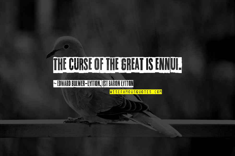 Ennui Quotes By Edward Bulwer-Lytton, 1st Baron Lytton: The curse of the great is ennui.